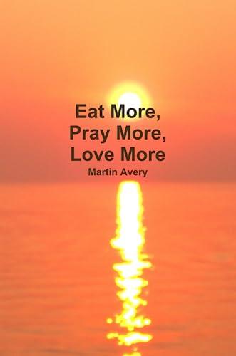 9780557657445: Eat More, Pray More, Love More