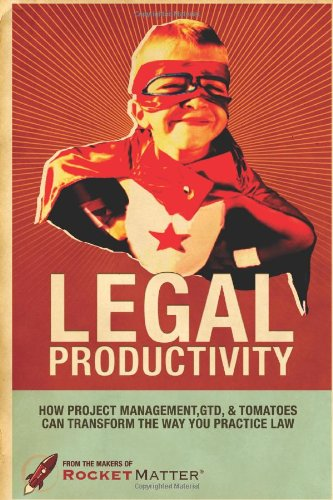 9780557702916: Legal Productivity: How Project Management, GTD, and Tomatoes Can Transform the Way You Practice Law