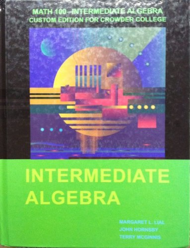 Math 100--Intermediate Algebra Custom Edition for Crowder College (Intermediate Algebra) (0558684637) by Margaret L. Lial; John Hornsby; Terry McGinnis