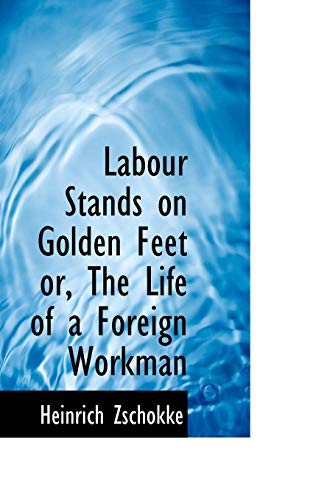Labour Stands on Golden Feet Or, the: Heinrich Zschokke