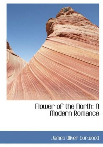 Flower of the North: A Modern Romance (Large Print Edition) (9780559038815) by James Oliver Curwood
