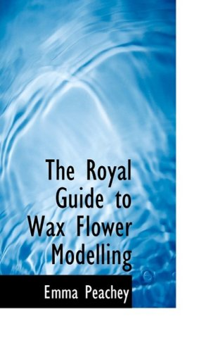 9780559064944: The Royal Guide to Wax Flower Modelling