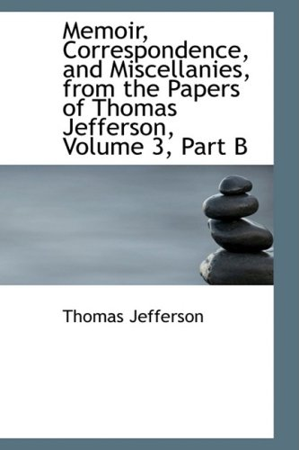 Memoir, Correspondence, and Miscellanies, from the Papers of Thomas Jefferson, Volume 3, Part B (0559105983) by Jefferson, Thomas