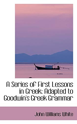 9780559143700: A Series of First Lessons in Greek: Adapted to Goodwin's Greek Grammar
