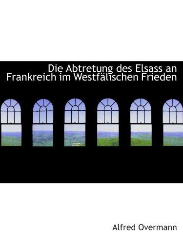 9780559225321: Die Abtretung des Elsass an Frankreich im Westfälischen Frieden
