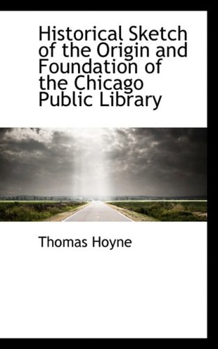 Historical Sketch of the Origin and Foundation of the Chicago Public Library (Bibliobazaar ...