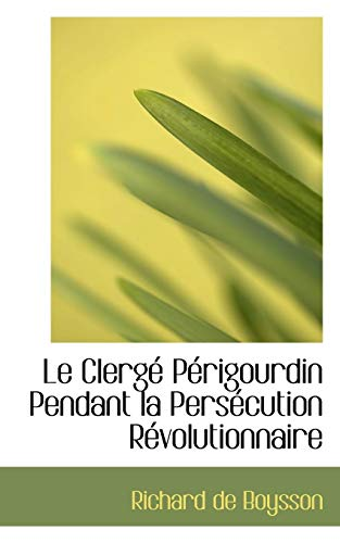 9780559304828: Le Clerge Perigourdin Pendant La Persecution Revolutionnaire