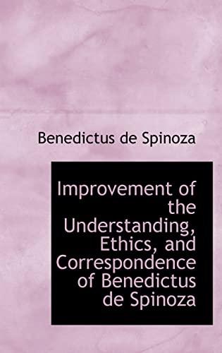 9780559315589: Improvement of the Understanding, Ethics, and Correspondence of Benedictus de Spinoza