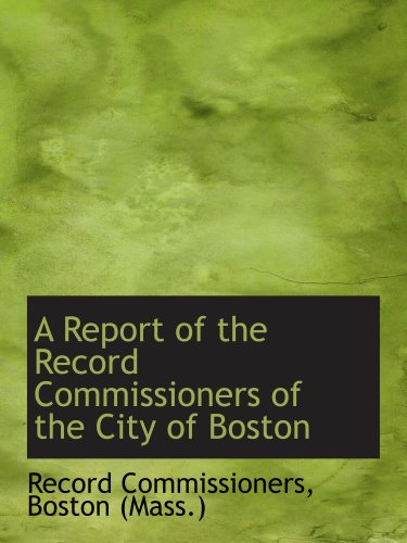 A Report of the Record Commissioners of the City of Boston: Boston (Mass.), Record Commissioners