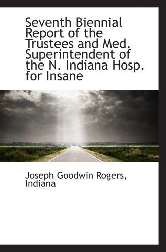 Seventh Biennial Report of the Trustees and Med. Superintendent of the N. Indiana Hosp. for Insane:...