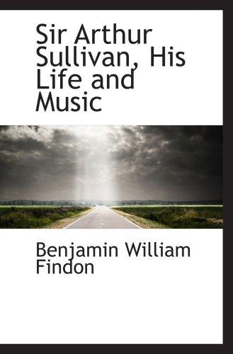 Sir Arthur Sullivan, His Life and Music: Benjamin William Findon