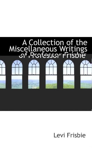 9780559441554: A Collection of the Miscellaneous Writings of Professor Frisbie