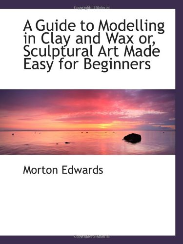 9780559470332: A Guide to Modelling in Clay and Wax or, Sculptural Art Made Easy for Beginners