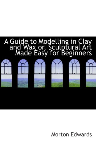 9780559470363: A Guide to Modelling in Clay and Wax or, Sculptural Art Made Easy for Beginners