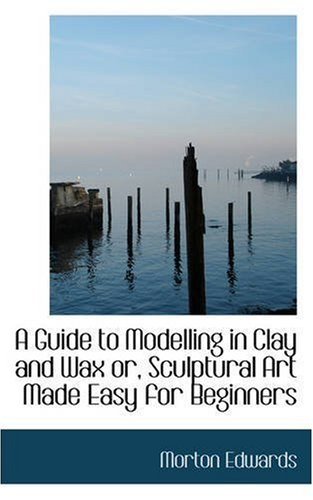 9780559470387: A Guide to Modelling in Clay and Wax Or, Sculptural Art Made Easy for Beginners