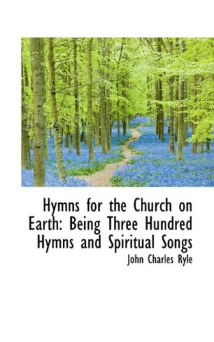 Hymns for the Church on Earth: Being Three Hundred Hymns and Spiritual Songs: Ryle, John Charles