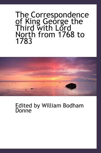 The Correspondence of King George the Third with Lord North from 1768 to 1783: Edited by William ...