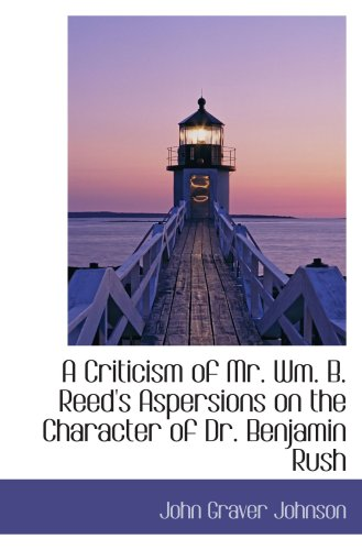 9780559500794: A Criticism of Mr. Wm. B. Reed's Aspersions on the Character of Dr. Benjamin Rush