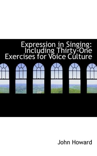 Expression in Singing: Including Thirty-One Exercises for Voice Culture (055950716X) by John Howard