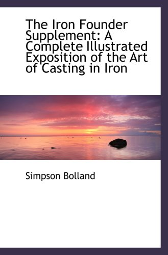 """The Iron Founder"""" Supplement. A Complete Illustrated Exposition of the Art of Casting in Iron,..."""