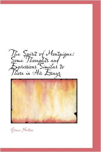 9780559699061: The Spirit of Montaigne: Some Thoughts and Expressions Similar to Those in His Essays