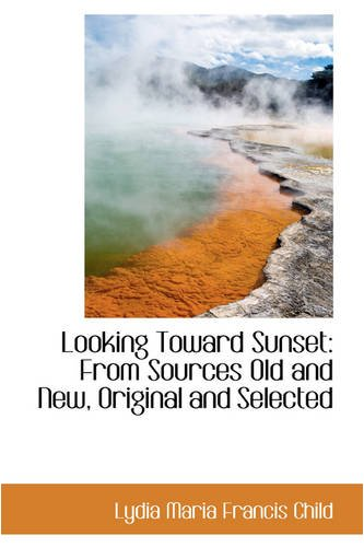 Looking Toward Sunset: From Sources Old and New, Original and Selected (9780559704000) by Lydia Maria Francis Child