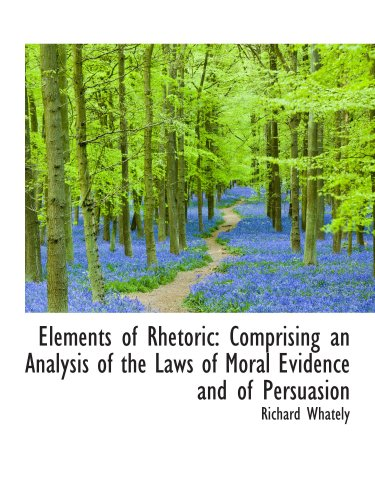 9780559712234: Elements of Rhetoric: Comprising an Analysis of the Laws of Moral Evidence and of Persuasion