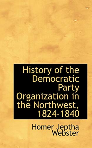 9780559725357: History of the Democratic Party Organization in the Northwest, 1824-1840