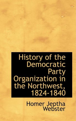 9780559725371: History of the Democratic Party Organization in the Northwest, 1824-1840