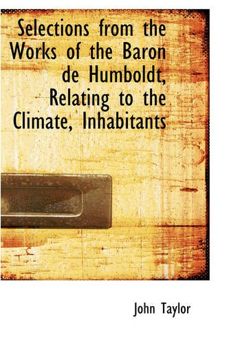 Selections from the Works of the Baron de Humboldt, Relating to the Climate, Inhabitants (0559727925) by Taylor, John