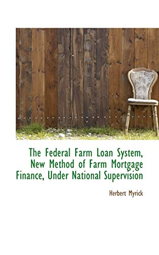 The Federal Farm Loan System, New Method of Farm Mortgage Finance, Under National Supervision: ...
