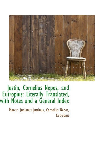 Justin, Cornelius Nepos, and Eutropius: Literally Translated, with Notes and a General Index: ...
