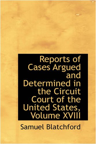 Reports of Cases Argued and Determined in the Circuit Court of the United States, Volume XVIII: ...