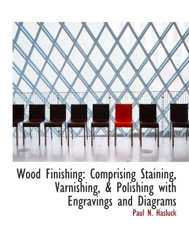 Wood Finishing: Comprising Staining, Varnishing, Polishing with Engravings and Diagrams (9780559781636) by Paul N. Hasluck