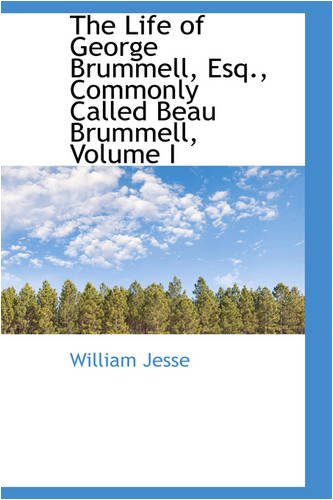 The Life of George Brummell, Esq., Commonly: William Jesse