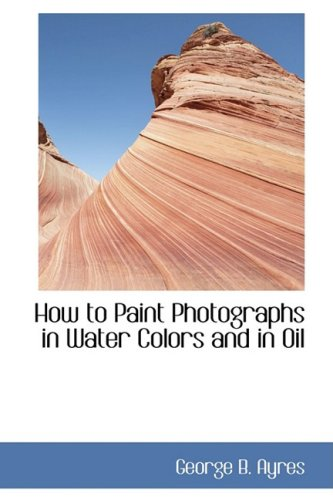 9780559808869: How to Paint Photographs in Water Colors and in Oil