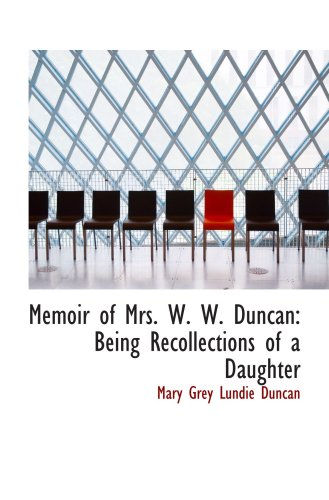 Memoir of Mrs. W. W. Duncan: Being Recollections of a Daughter: Grey Lundie Duncan, Mary