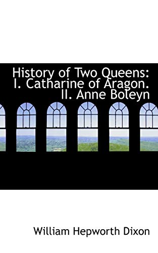 9780559857553: History of Two Queens: I. Catharine of Aragon. II. Anne Boleyn