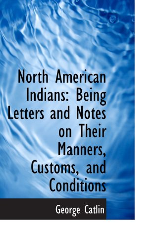 North American Indians: Being Letters and Notes on Their Manners, Customs, and Conditions (0559876564) by Catlin, George