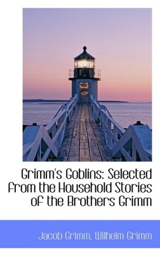 Grimm's Goblins: Selected from the Household Stories: Grimm, Jacob