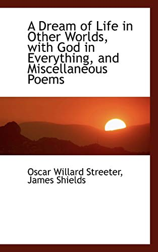 9780559911309: A Dream of Life in Other Worlds, with God in Everything, and Miscellaneous Poems