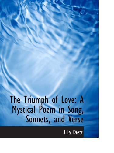 9780559944512: The Triumph of Love: A Mystical Poem in Song, Sonnets, and Verse