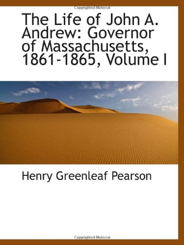The Life of John A. Andrew: Governor of Massachusetts, 1861-1865, Volume I: Henry Greenleaf Pearson