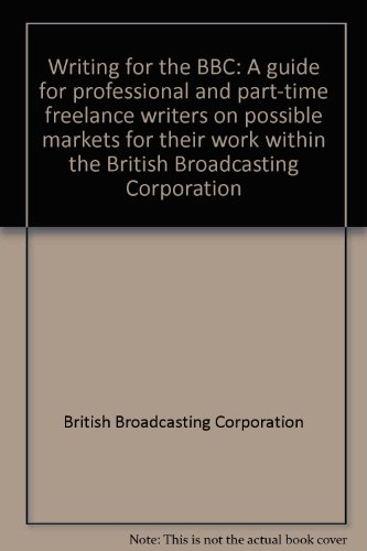 Writing for the BBC: A guide for professional and part-time freelance writers on possible markets for their work within the British Broadcasting Corporation (0563172789) by British Broadcasting Corporation