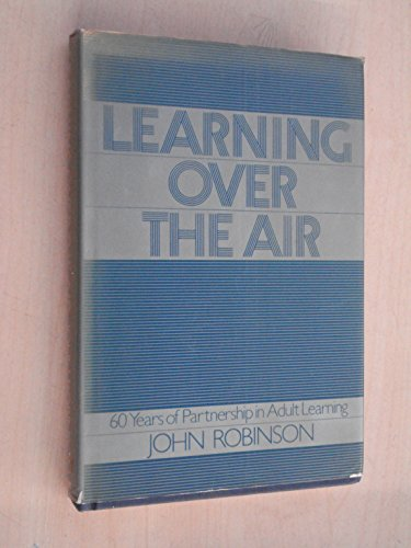 Learning Over the Air: Sixty Years of Partnership in Adult Learning (0563200928) by Robinson, John