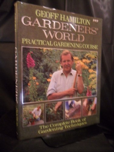 Gardeners' World: Practical Gardening Course : The Complete Book of Gardening Techniques