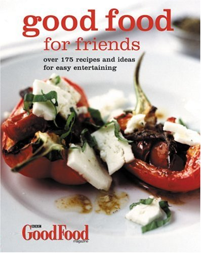 Good Food for Friends: Over 175 Recipes and Ideas for Easy Entertaining: Good Food magazine