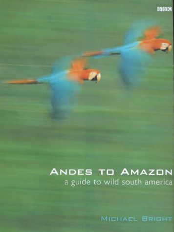 Andes to Amazon: A Guide to Wild South America: Michael Bright