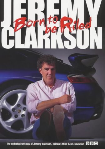 9780563551461: Born to be Riled: The Collected Writings of Jeremy Clarkson