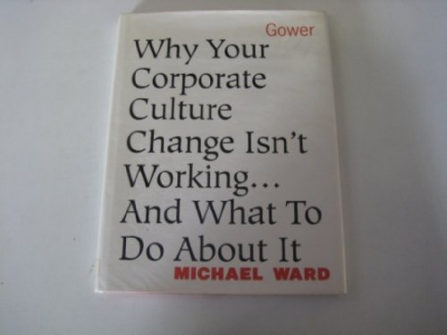 Why Your Corporate Culture Change Isn't Working - And What to Do About It.: Ward, Michael